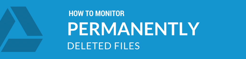 GOOGLE DRIVE HOW TO MONITOR PERMANENTLY DELETED FILES